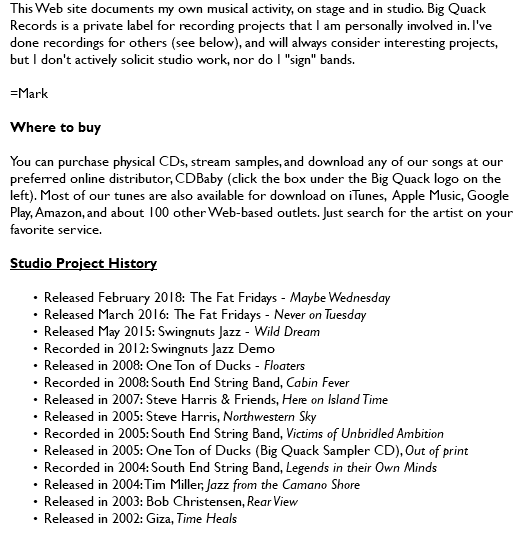 "This Web site documents my own musical activity, on stage and in studio. Big Quack Records is a private label for recording projects that I am personally involved in. I've done recordings for others (see below), and will always consider interesting projects, but I don't actively solicit studio work, nor do I ""sign"" bands. =Mark Where to buy You can purchase physical CDs, stream samples, and download any of our songs at our preferred online distributor, CDBaby (click the box under the Big Quack logo on the left). Most of our tunes are also available for download on iTunes, Apple Music, Google Play, Amazon, and about 100 other Web-based outlets. Just search for the artist on your favorite service. Studio Project History Released February 2018: The Fat Fridays - Maybe Wednesday Released March 2016: The Fat Fridays - Never on Tuesday Released May 2015: Swingnuts Jazz - Wild Dream Recorded in 2012: Swingnuts Jazz Demo Released in 2008: One Ton of Ducks - Floaters Recorded in 2008: South End String Band, Cabin Fever Released in 2007: Steve Harris & Friends, Here on Island Time Released in 2005: Steve Harris, Northwestern Sky Recorded in 2005: South End String Band, Victims of Unbridled Ambition Released in 2005: One Ton of Ducks (Big Quack Sampler CD), Out of print Recorded in 2004: South End String Band, Legends in their Own Minds Released in 2004: Tim Miller, Jazz from the Camano Shore Released in 2003: Bob Christensen, Rear View Released in 2002: Giza, Time Heals"
